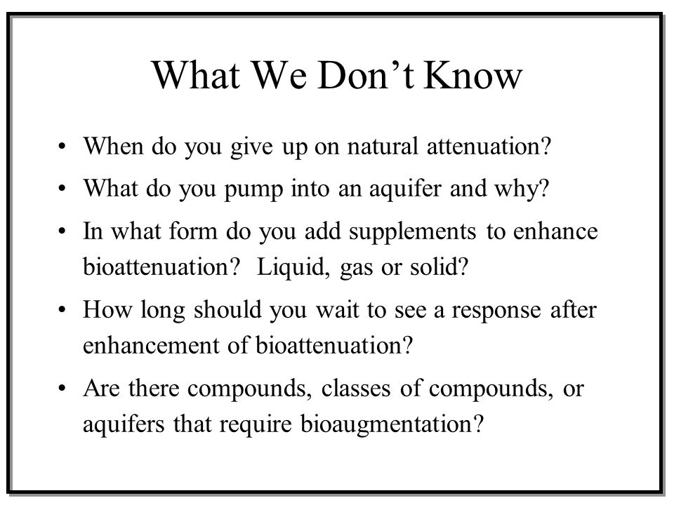 What We Don't Know When do you give up on natural attenuation? What do you pump into an aquifer and why? In what form do you add supplements to enhanc