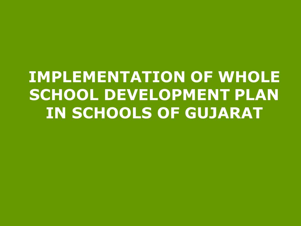 IMPLEMENTATION OF WHOLE SCHOOL DEVELOPMENT PLAN IN SCHOOLS OF GUJARAT