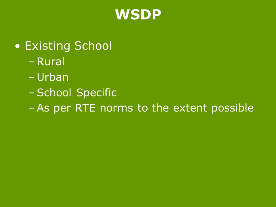 Existing School –Rural –Urban –School Specific –As per RTE norms to the extent possible WSDP