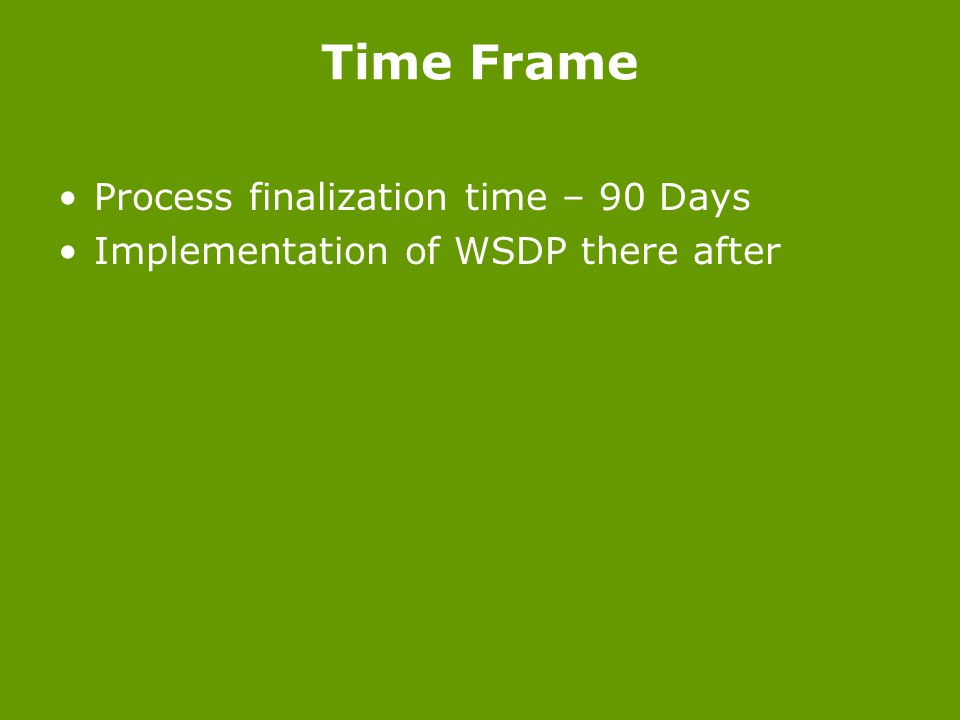 Time Frame Process finalization time – 90 Days Implementation of WSDP there after