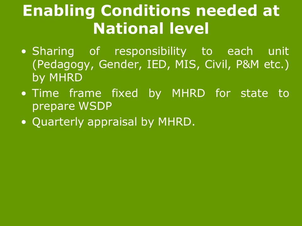 Enabling Conditions needed at National level Sharing of responsibility to each unit (Pedagogy, Gender, IED, MIS, Civil, P&M etc.) by MHRD Time frame fixed by MHRD for state to prepare WSDP Quarterly appraisal by MHRD.