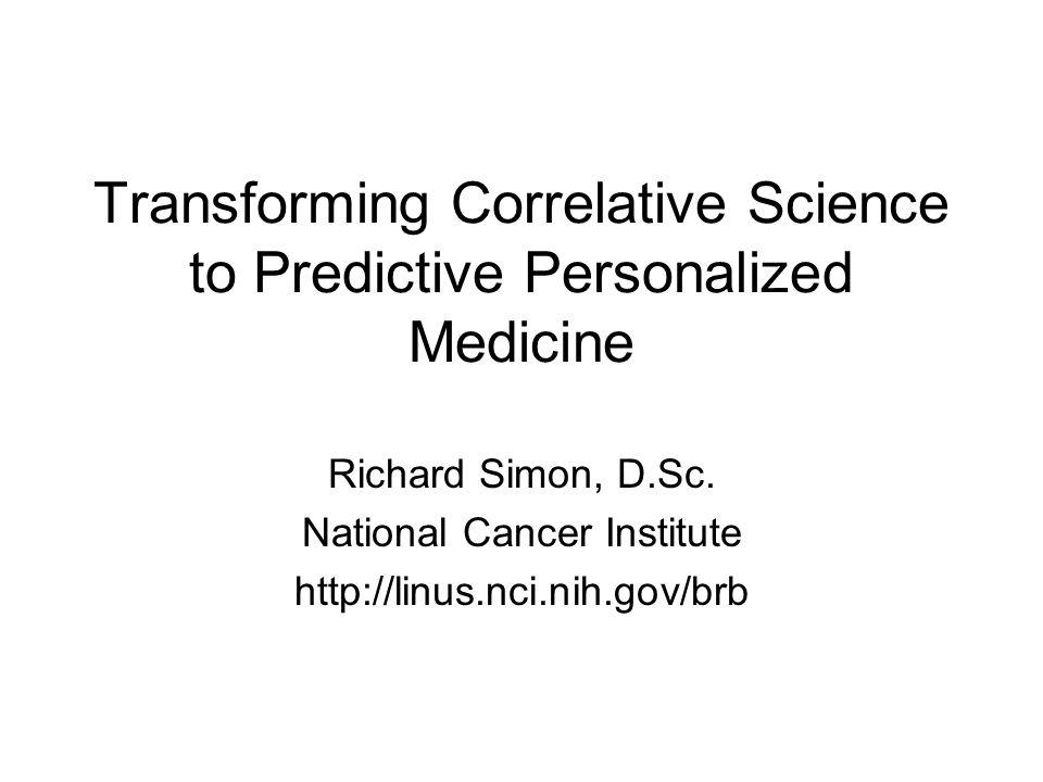 Transforming Correlative Science to Predictive Personalized Medicine Richard Simon, D.Sc.