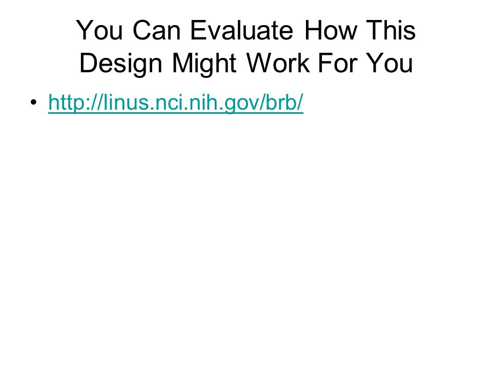 You Can Evaluate How This Design Might Work For You http://linus.nci.nih.gov/brb/