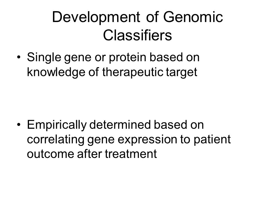 Development of Genomic Classifiers Single gene or protein based on knowledge of therapeutic target Empirically determined based on correlating gene expression to patient outcome after treatment