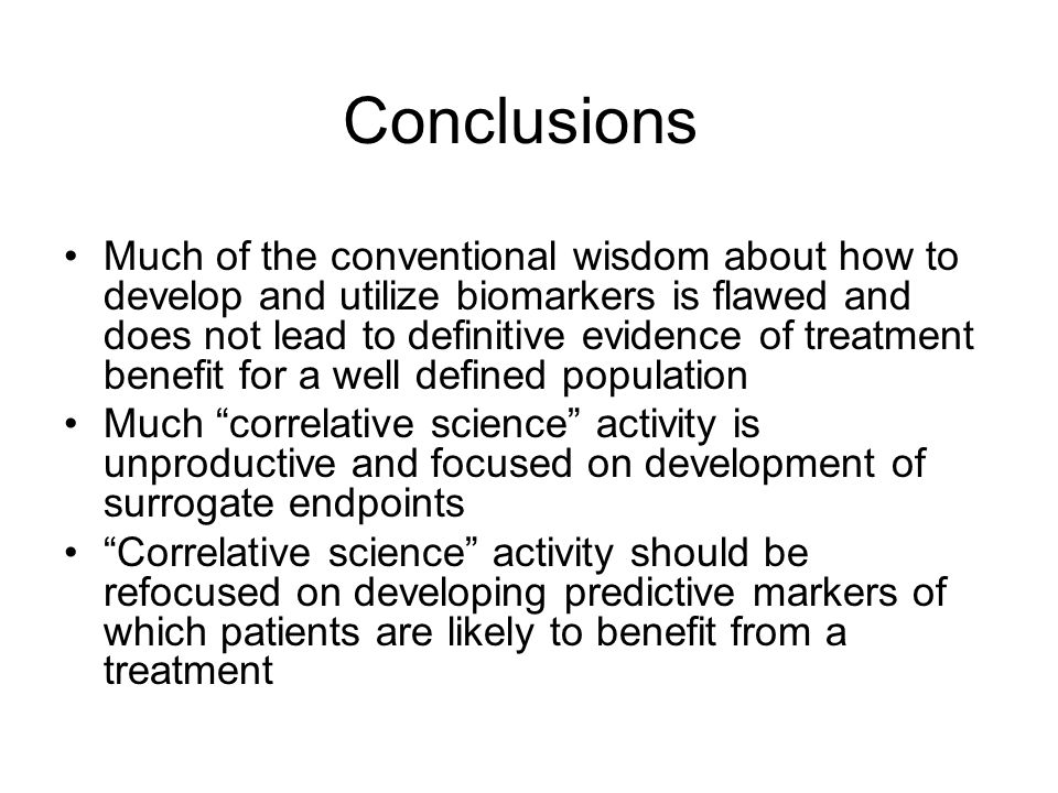 Conclusions Much of the conventional wisdom about how to develop and utilize biomarkers is flawed and does not lead to definitive evidence of treatment benefit for a well defined population Much correlative science activity is unproductive and focused on development of surrogate endpoints Correlative science activity should be refocused on developing predictive markers of which patients are likely to benefit from a treatment