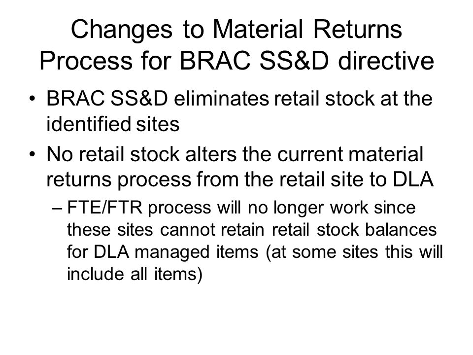 Changes to Material Returns Process for BRAC SS&D directive All material returns will be accepted by DLA regardless of condition code or asset position –credit will be determined upon receipt processing in EBS –credit will be based on Condition code previous Sale within timeframe current asset position and global need of item