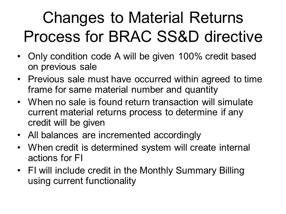 Changes to Material Returns Process for BRAC SS&D directive Only condition code A will be given 100% credit based on previous sale Previous sale must have occurred within agreed to time frame for same material number and quantity When no sale is found return transaction will simulate current material returns process to determine if any credit will be given All balances are incremented accordingly When credit is determined system will create internal actions for FI FI will include credit in the Monthly Summary Billing using current functionality