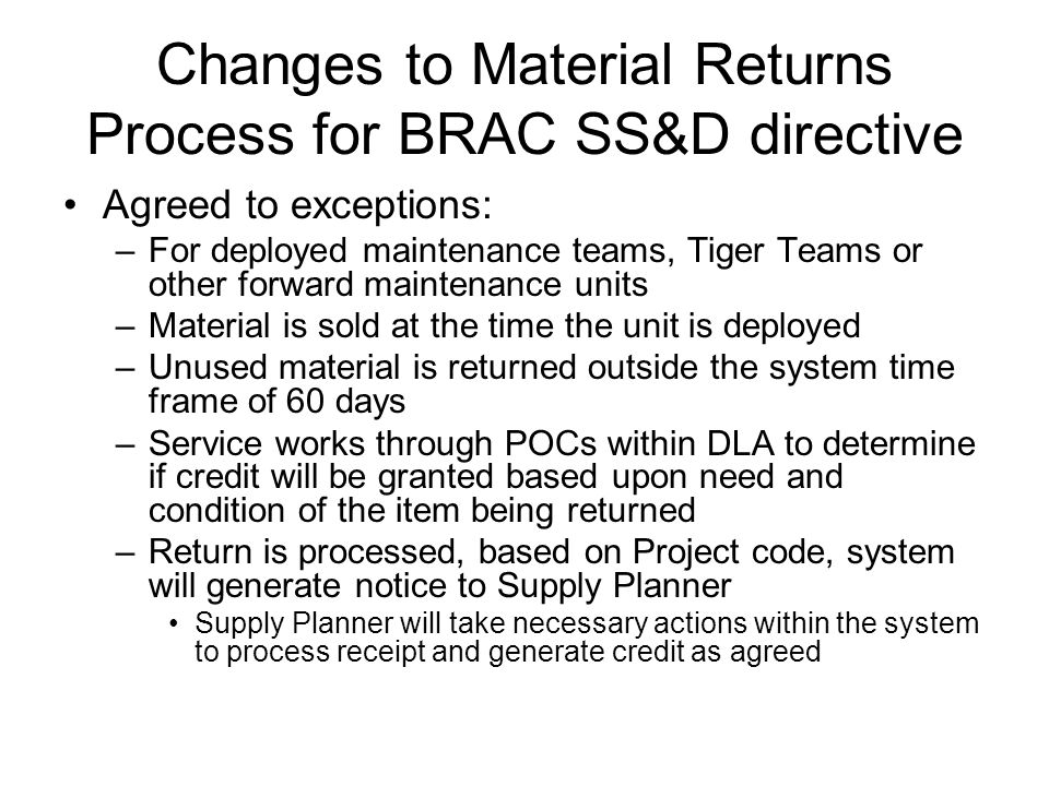 Changes to Material Returns Process for BRAC SS&D directive Agreed to exceptions: –For deployed maintenance teams, Tiger Teams or other forward maintenance units –Material is sold at the time the unit is deployed –Unused material is returned outside the system time frame of 60 days –Service works through POCs within DLA to determine if credit will be granted based upon need and condition of the item being returned –Return is processed, based on Project code, system will generate notice to Supply Planner Supply Planner will take necessary actions within the system to process receipt and generate credit as agreed
