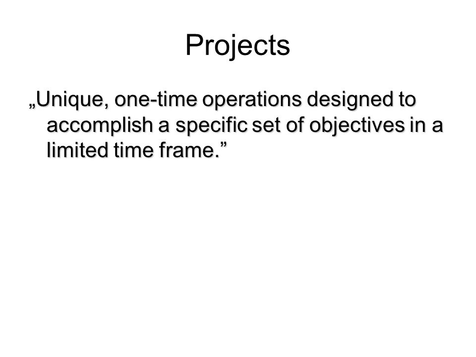 """Projects """"Unique, one-time operations designed to accomplish a specific set of objectives in a limited time frame."""