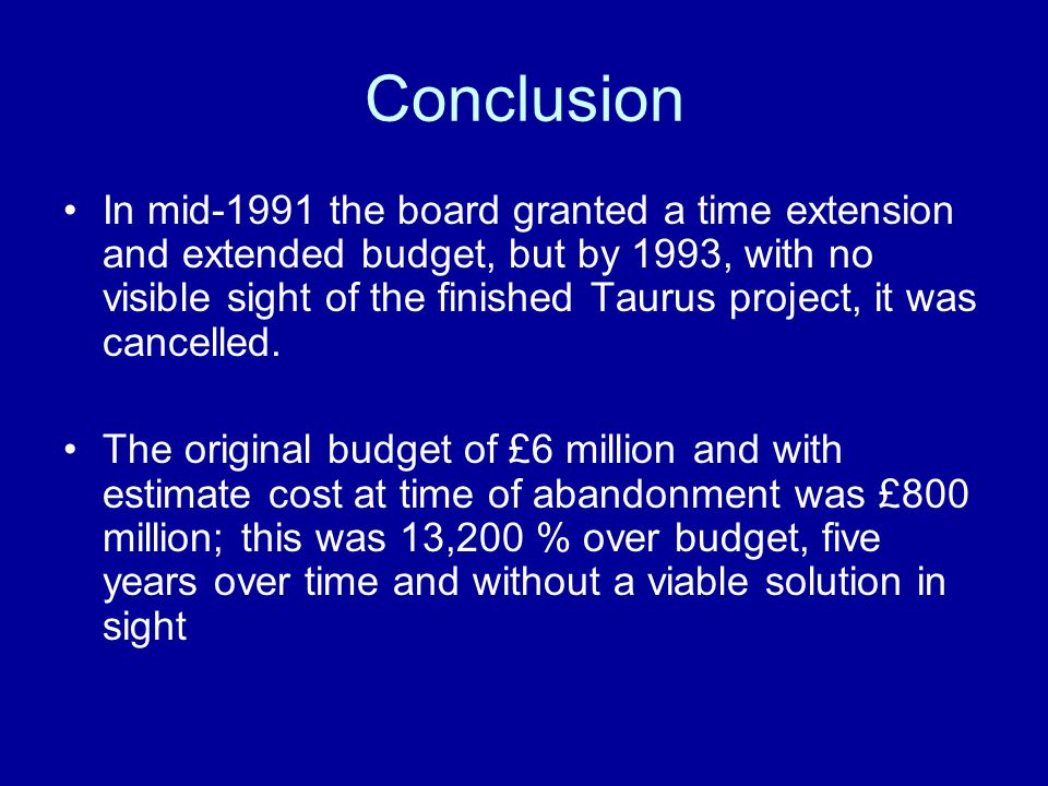 Conclusion In mid-1991 the board granted a time extension and extended budget, but by 1993, with no visible sight of the finished Taurus project, it was cancelled.
