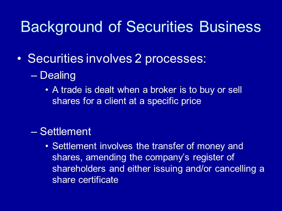 Background of Securities Business Securities involves 2 processes: –Dealing A trade is dealt when a broker is to buy or sell shares for a client at a specific price –Settlement Settlement involves the transfer of money and shares, amending the company's register of shareholders and either issuing and/or cancelling a share certificate