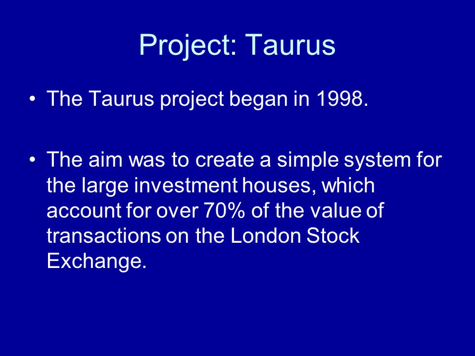 Project: Taurus The Taurus project began in 1998. The aim was to create a simple system for the large investment houses, which account for over 70% of