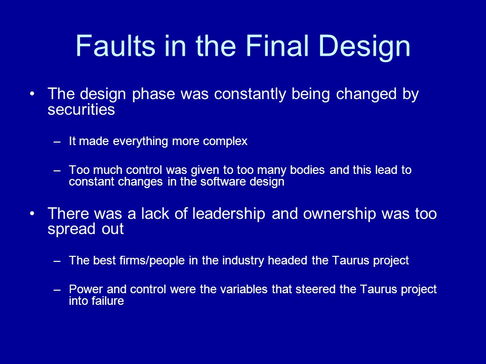 Faults in the Final Design The design phase was constantly being changed by securities –It made everything more complex –Too much control was given to too many bodies and this lead to constant changes in the software design There was a lack of leadership and ownership was too spread out –The best firms/people in the industry headed the Taurus project –Power and control were the variables that steered the Taurus project into failure
