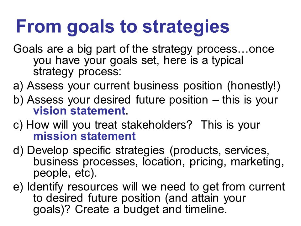 Goals are a big part of the strategy process…once you have your goals set, here is a typical strategy process: a) Assess your current business positio