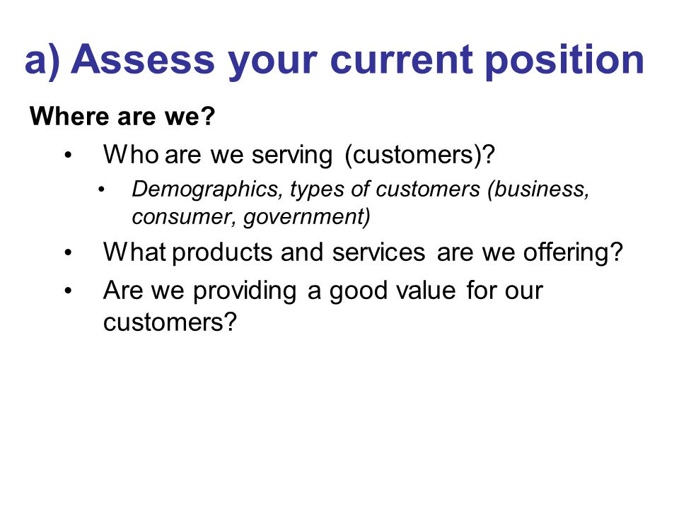 Where are we? Who are we serving (customers)? Demographics, types of customers (business, consumer, government) What products and services are we offe