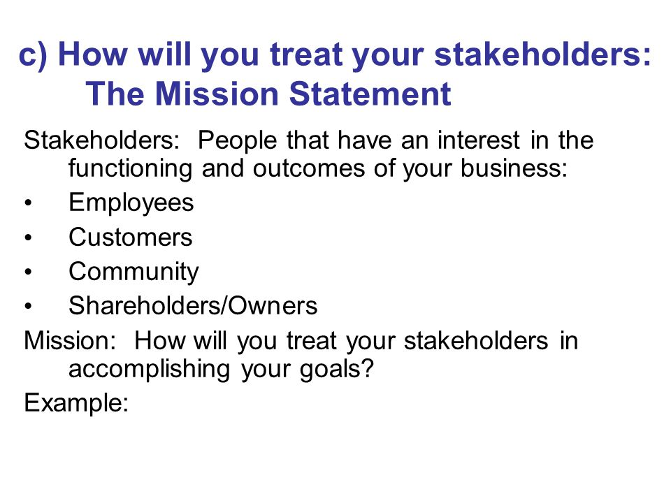 Stakeholders: People that have an interest in the functioning and outcomes of your business: Employees Customers Community Shareholders/Owners Mission: How will you treat your stakeholders in accomplishing your goals.