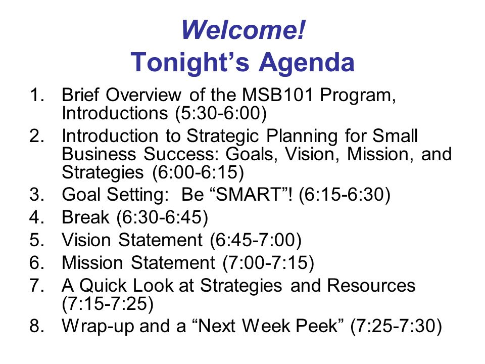 Welcome! Tonight's Agenda 1.Brief Overview of the MSB101 Program, Introductions (5:30-6:00) 2.Introduction to Strategic Planning for Small Business Su