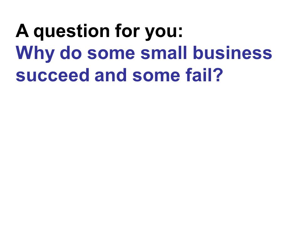 A question for you: Why do some small business succeed and some fail?