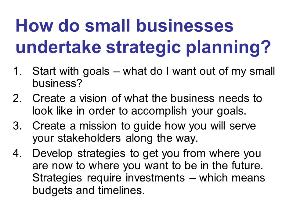1.Start with goals – what do I want out of my small business? 2.Create a vision of what the business needs to look like in order to accomplish your go