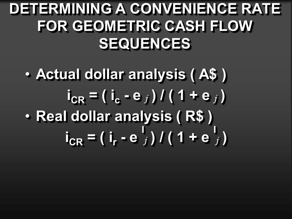 DETERMINING A CONVENIENCE RATE FOR GEOMETRIC CASH FLOW SEQUENCES Actual dollar analysis ( A$ )Actual dollar analysis ( A$ ) i CR = ( i c - e j ) / ( 1 + e j ) Real dollar analysis ( R$ )Real dollar analysis ( R$ ) i CR = ( i r - e I j ) / ( 1 + e I j ) Actual dollar analysis ( A$ )Actual dollar analysis ( A$ ) i CR = ( i c - e j ) / ( 1 + e j ) Real dollar analysis ( R$ )Real dollar analysis ( R$ ) i CR = ( i r - e I j ) / ( 1 + e I j )