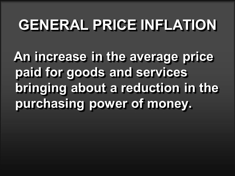 GENERAL PRICE INFLATION An increase in the average price paid for goods and services bringing about a reduction in the purchasing power of money.