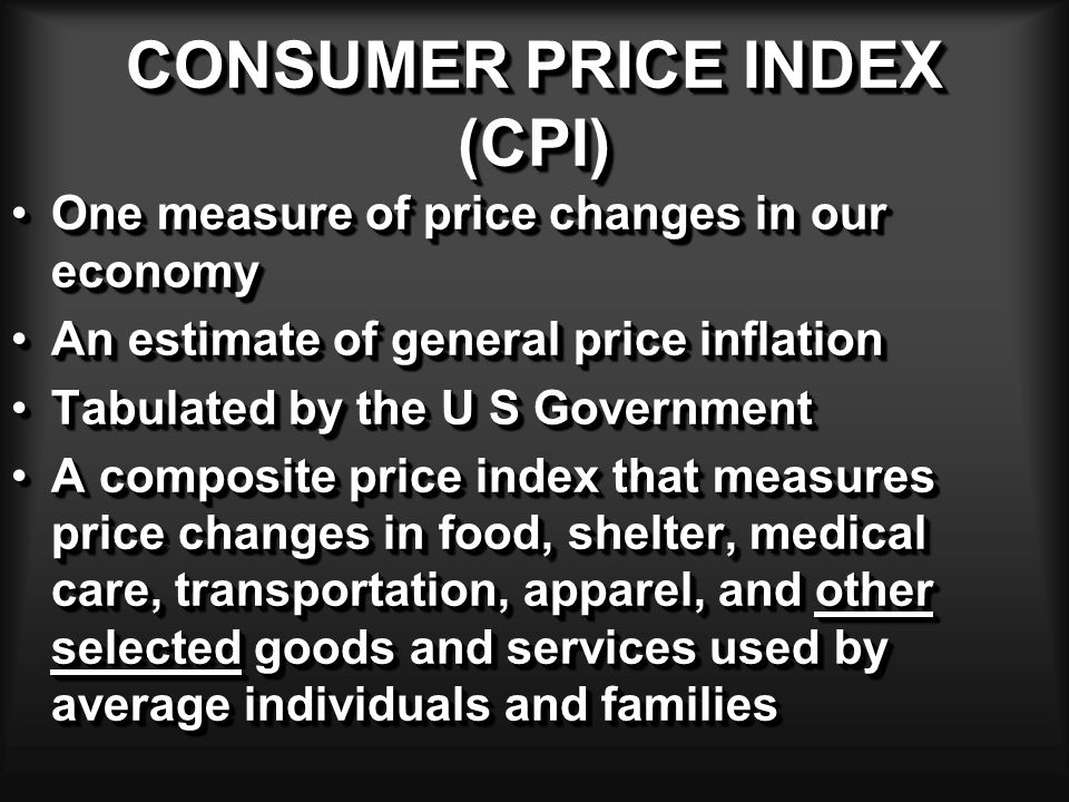 CONSUMER PRICE INDEX CPI k = (  Q k-1 x P k ) / (  Q k-1 x P k-1 ) Q k-1 = Preceding year quantitiesQ k-1 = Preceding year quantities P k = Current-year pricesP k = Current-year prices P k-1 = Preceding Year PricesP k-1 = Preceding Year Prices CPI Annual Inflation Rate = [ (CPI k - CPI k-1 ) / CPI k-1 ] x 100 CPI k = Consumer price index for the current yearCPI k = Consumer price index for the current year CPI k-1 = Consumer price index for the preceding yearCPI k-1 = Consumer price index for the preceding year CPI k = (  Q k-1 x P k ) / (  Q k-1 x P k-1 ) Q k-1 = Preceding year quantitiesQ k-1 = Preceding year quantities P k = Current-year pricesP k = Current-year prices P k-1 = Preceding Year PricesP k-1 = Preceding Year Prices CPI Annual Inflation Rate = [ (CPI k - CPI k-1 ) / CPI k-1 ] x 100 CPI k = Consumer price index for the current yearCPI k = Consumer price index for the current year CPI k-1 = Consumer price index for the preceding yearCPI k-1 = Consumer price index for the preceding year