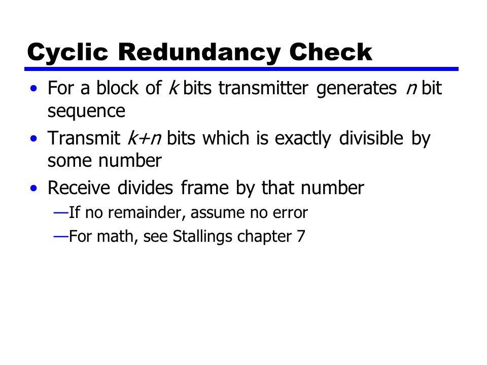 Cyclic Redundancy Check For a block of k bits transmitter generates n bit sequence Transmit k+n bits which is exactly divisible by some number Receive divides frame by that number —If no remainder, assume no error —For math, see Stallings chapter 7