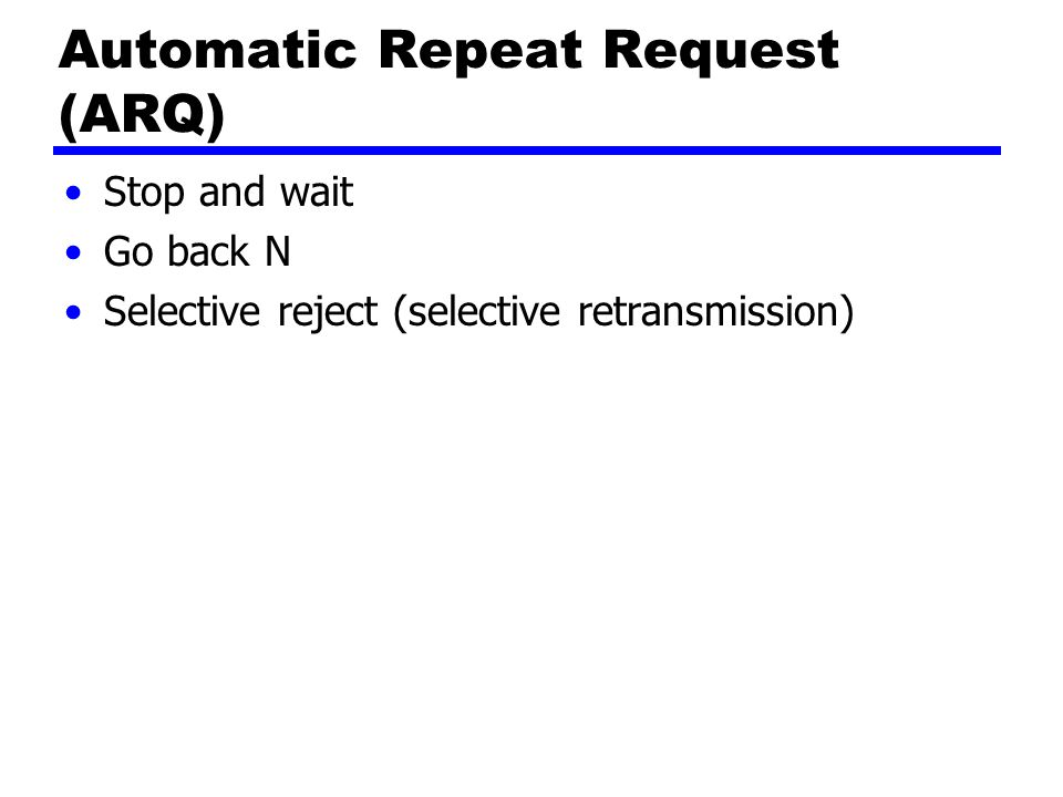 Automatic Repeat Request (ARQ) Stop and wait Go back N Selective reject (selective retransmission)