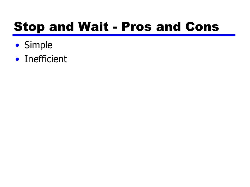 Stop and Wait - Pros and Cons Simple Inefficient