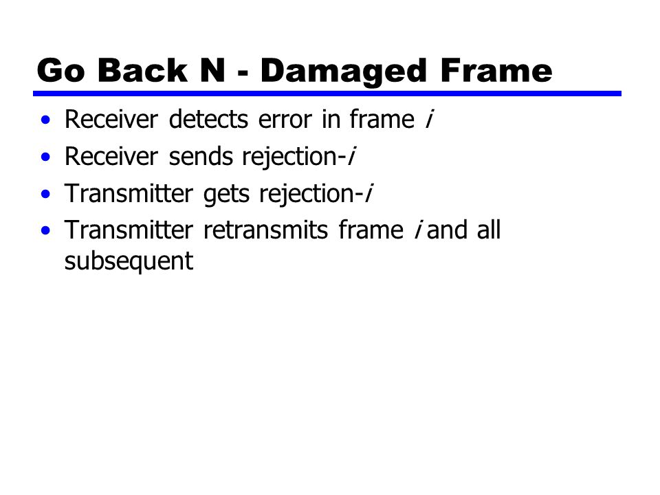 Go Back N - Damaged Frame Receiver detects error in frame i Receiver sends rejection-i Transmitter gets rejection-i Transmitter retransmits frame i and all subsequent