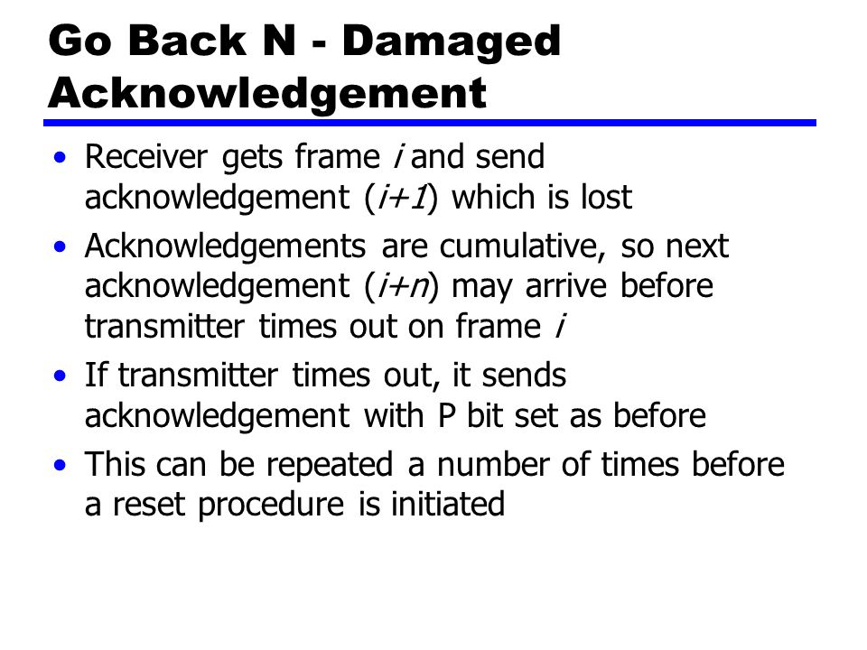 Go Back N - Damaged Acknowledgement Receiver gets frame i and send acknowledgement (i+1) which is lost Acknowledgements are cumulative, so next acknowledgement (i+n) may arrive before transmitter times out on frame i If transmitter times out, it sends acknowledgement with P bit set as before This can be repeated a number of times before a reset procedure is initiated
