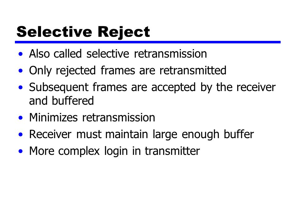 Selective Reject Also called selective retransmission Only rejected frames are retransmitted Subsequent frames are accepted by the receiver and buffered Minimizes retransmission Receiver must maintain large enough buffer More complex login in transmitter