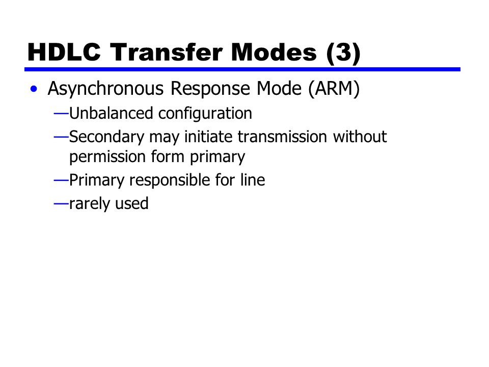 HDLC Transfer Modes (3) Asynchronous Response Mode (ARM) —Unbalanced configuration —Secondary may initiate transmission without permission form primary —Primary responsible for line —rarely used