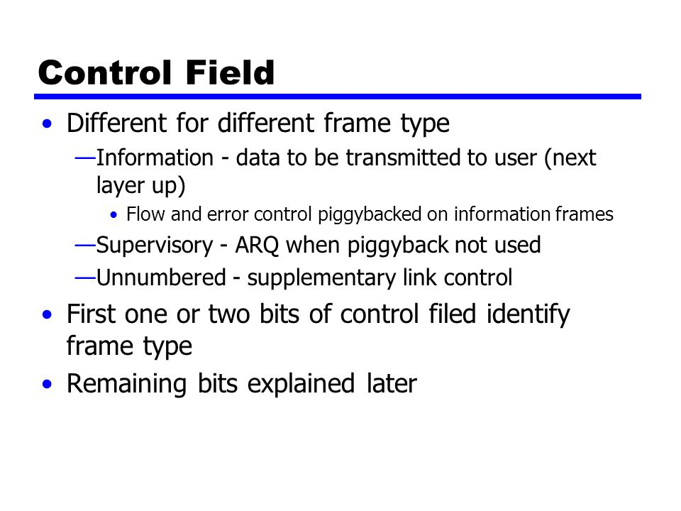 Control Field Different for different frame type —Information - data to be transmitted to user (next layer up) Flow and error control piggybacked on information frames —Supervisory - ARQ when piggyback not used —Unnumbered - supplementary link control First one or two bits of control filed identify frame type Remaining bits explained later