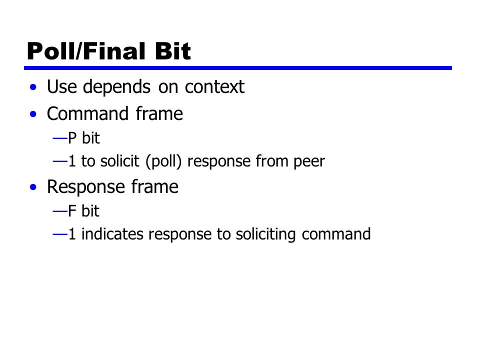Poll/Final Bit Use depends on context Command frame —P bit —1 to solicit (poll) response from peer Response frame —F bit —1 indicates response to soliciting command