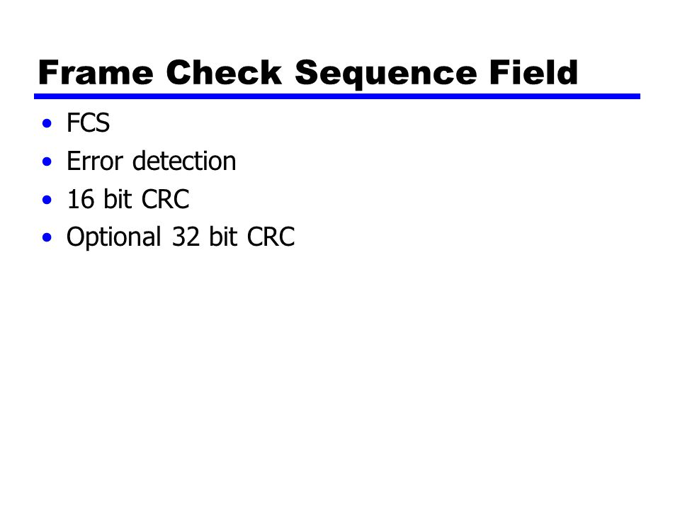 Frame Check Sequence Field FCS Error detection 16 bit CRC Optional 32 bit CRC