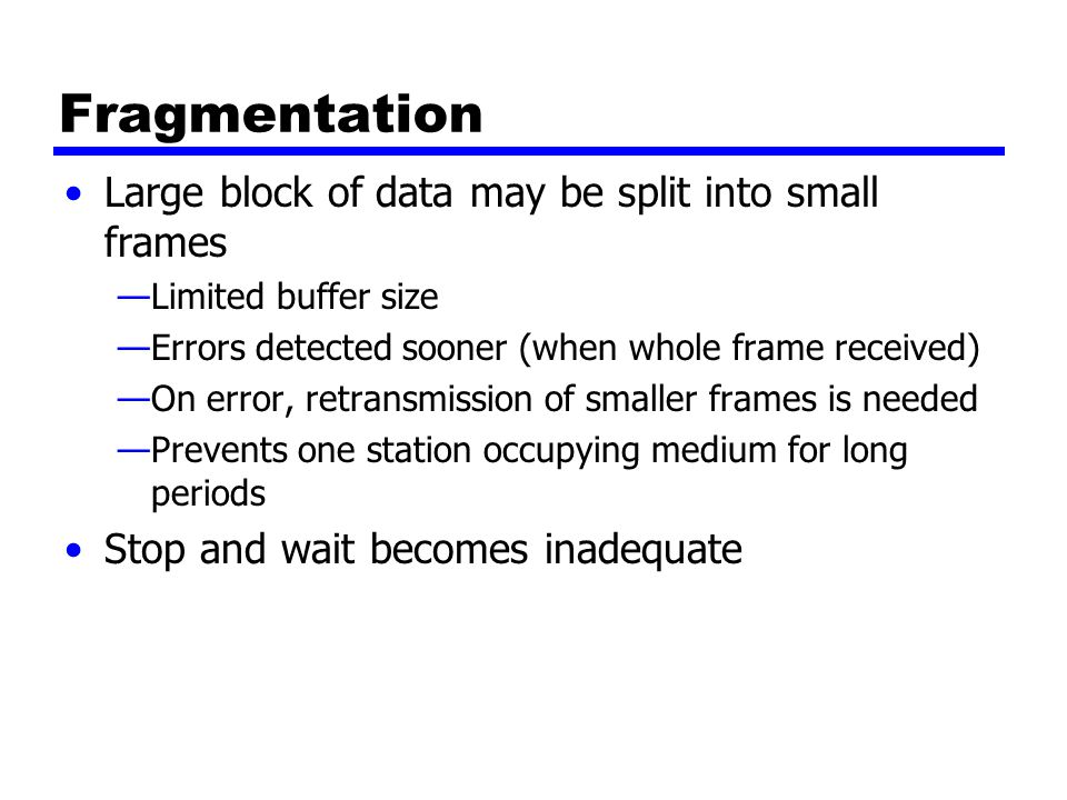 Fragmentation Large block of data may be split into small frames —Limited buffer size —Errors detected sooner (when whole frame received) —On error, retransmission of smaller frames is needed —Prevents one station occupying medium for long periods Stop and wait becomes inadequate
