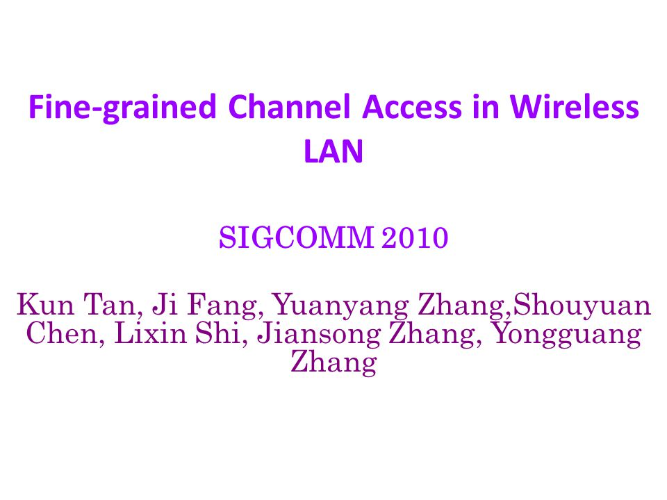 Fine-grained Channel Access in Wireless LAN SIGCOMM 2010 Kun Tan, Ji Fang, Yuanyang Zhang,Shouyuan Chen, Lixin Shi, Jiansong Zhang, Yongguang Zhang