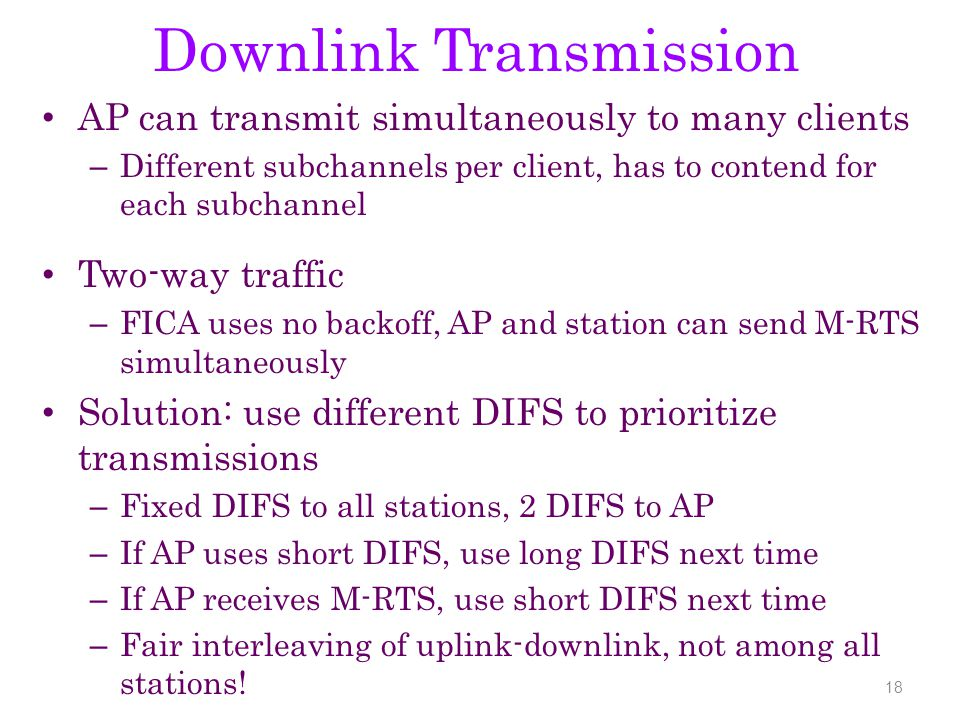 Downlink Transmission AP can transmit simultaneously to many clients – Different subchannels per client, has to contend for each subchannel Two-way traffic – FICA uses no backoff, AP and station can send M-RTS simultaneously Solution: use different DIFS to prioritize transmissions – Fixed DIFS to all stations, 2 DIFS to AP – If AP uses short DIFS, use long DIFS next time – If AP receives M-RTS, use short DIFS next time – Fair interleaving of uplink-downlink, not among all stations.
