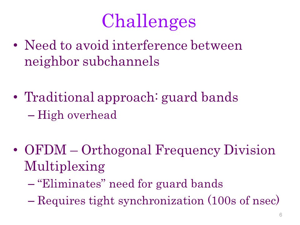 Challenges Need to avoid interference between neighbor subchannels Traditional approach: guard bands – High overhead OFDM – Orthogonal Frequency Division Multiplexing – Eliminates need for guard bands – Requires tight synchronization (100s of nsec) 6