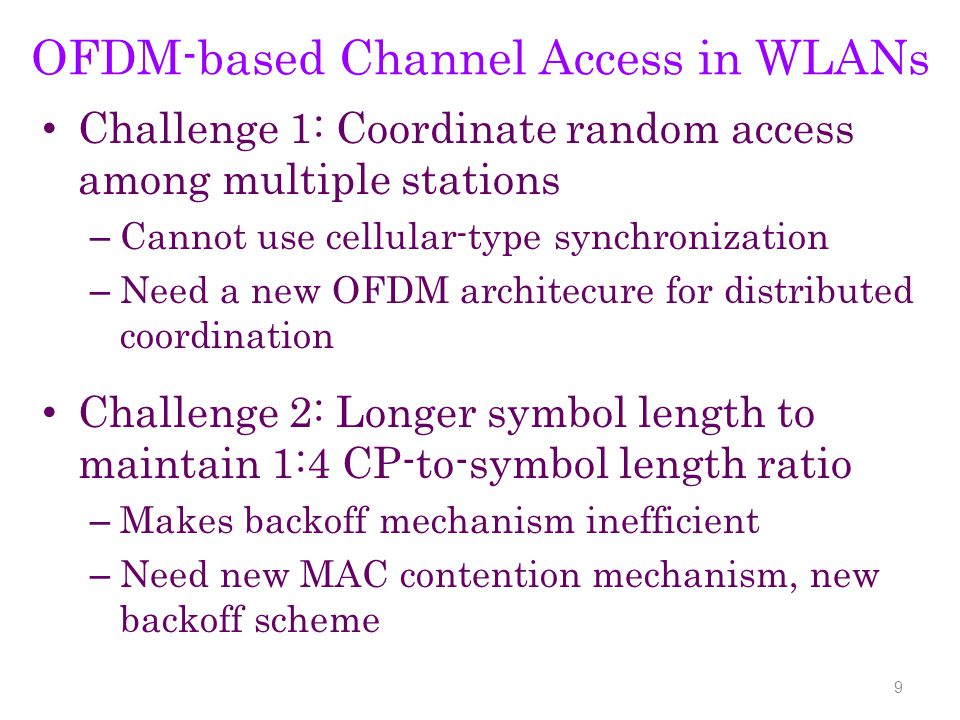 OFDM-based Channel Access in WLANs Challenge 1: Coordinate random access among multiple stations – Cannot use cellular-type synchronization – Need a new OFDM architecure for distributed coordination Challenge 2: Longer symbol length to maintain 1:4 CP-to-symbol length ratio – Makes backoff mechanism inefficient – Need new MAC contention mechanism, new backoff scheme 9