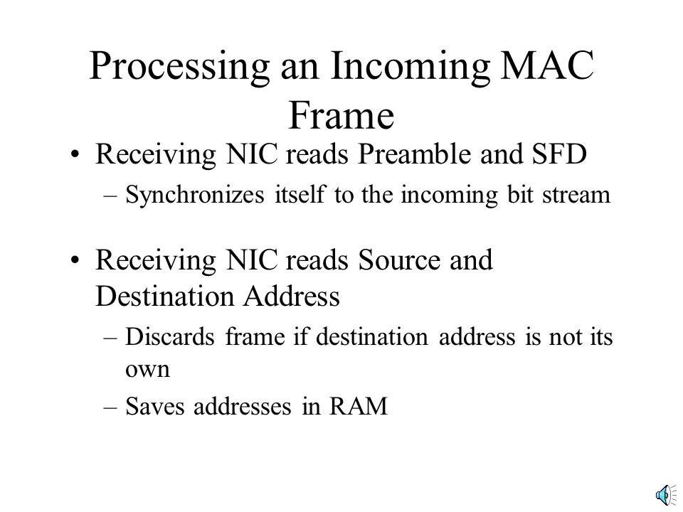 Processing an Incoming MAC Frame Receiving NIC reads Preamble and SFD –Synchronizes itself to the incoming bit stream Receiving NIC reads Source and Destination Address –Discards frame if destination address is not its own –Saves addresses in RAM