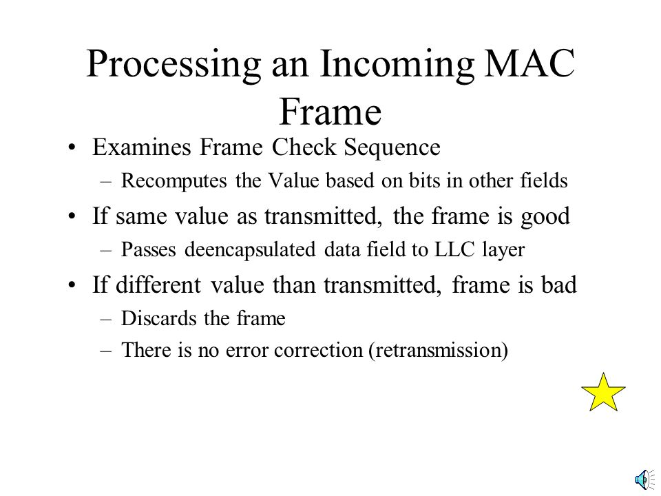 Processing an Incoming MAC Frame Examines Frame Check Sequence –Recomputes the Value based on bits in other fields If same value as transmitted, the frame is good –Passes deencapsulated data field to LLC layer If different value than transmitted, frame is bad –Discards the frame –There is no error correction (retransmission)