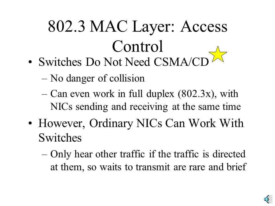802.3 MAC Layer: Access Control Switches Do Not Need CSMA/CD –No danger of collision –Can even work in full duplex (802.3x), with NICs sending and receiving at the same time However, Ordinary NICs Can Work With Switches –Only hear other traffic if the traffic is directed at them, so waits to transmit are rare and brief