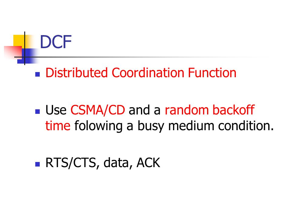DCF Distributed Coordination Function Use CSMA/CD and a random backoff time folowing a busy medium condition.