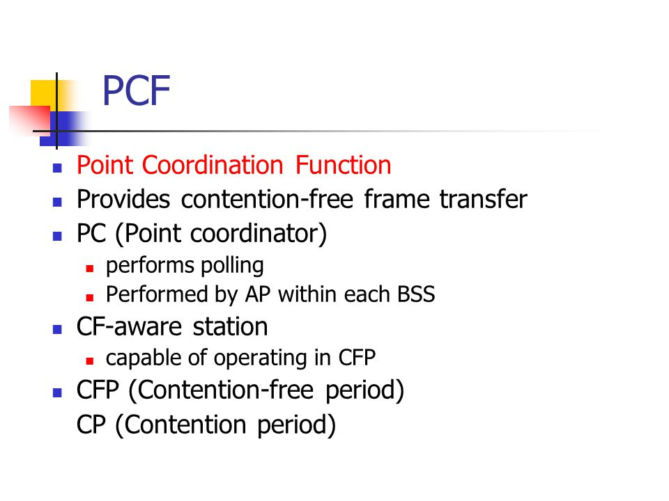 PCF Point Coordination Function Provides contention-free frame transfer PC (Point coordinator) performs polling Performed by AP within each BSS CF-aware station capable of operating in CFP CFP (Contention-free period) CP (Contention period)