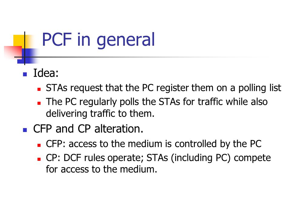 PCF in general Idea: STAs request that the PC register them on a polling list The PC regularly polls the STAs for traffic while also delivering traffic to them.