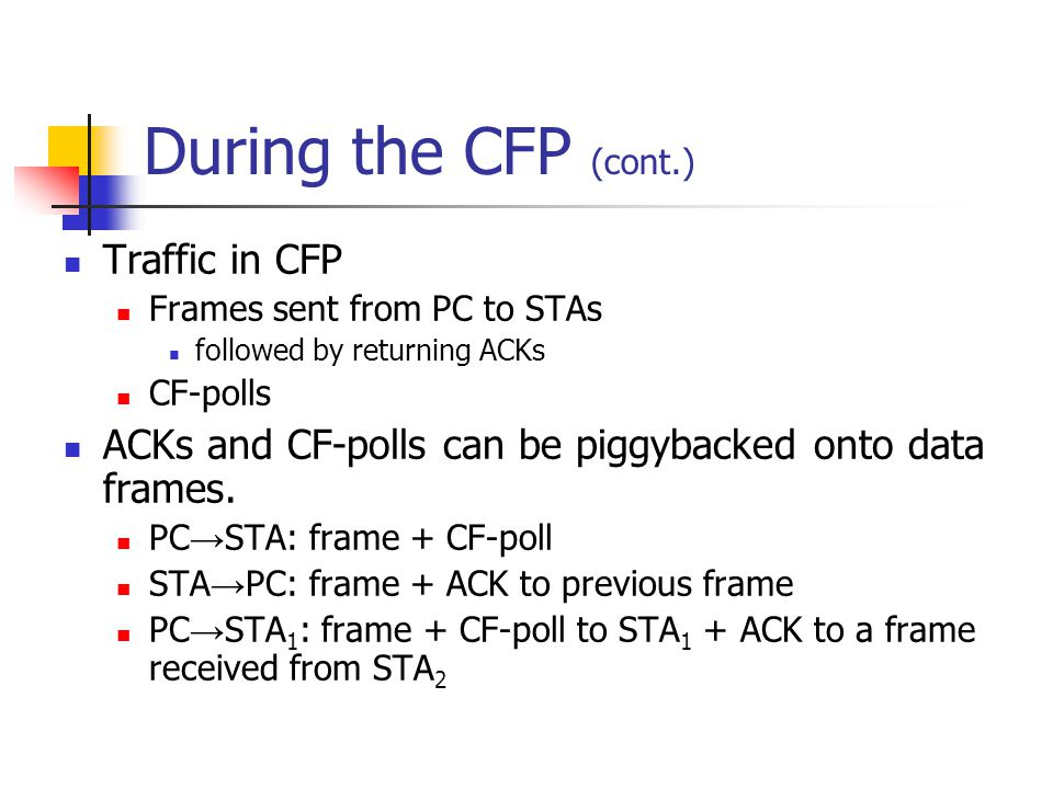 During the CFP (cont.) Traffic in CFP Frames sent from PC to STAs followed by returning ACKs CF-polls ACKs and CF-polls can be piggybacked onto data frames.