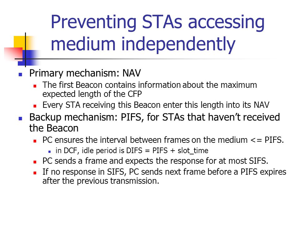 Preventing STAs accessing medium independently Primary mechanism: NAV The first Beacon contains information about the maximum expected length of the CFP Every STA receiving this Beacon enter this length into its NAV Backup mechanism: PIFS, for STAs that haven't received the Beacon PC ensures the interval between frames on the medium <= PIFS.