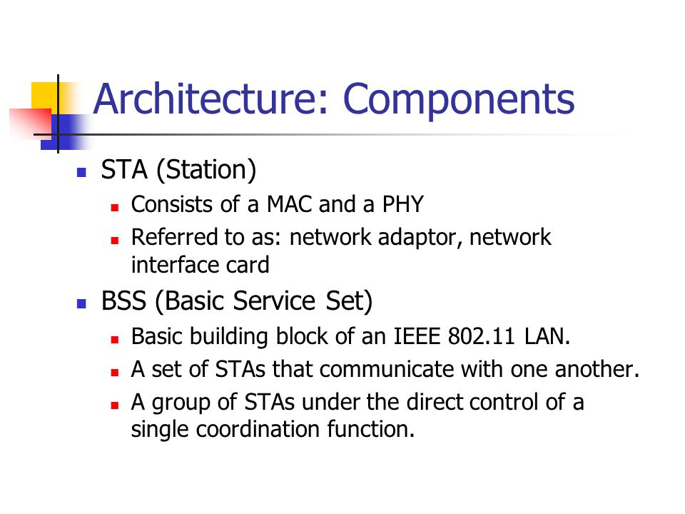 Architecture: Components (cont.) Independent BSS (IBSS) The most basic type of a IEEE 802.11 LAN.